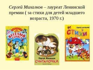 Сергей Михалков – лауреат Ленинской премии ( за стихи для детей младшего возр