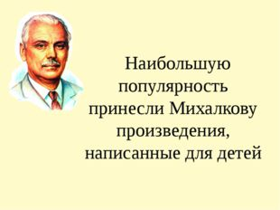 Наибольшую популярность принесли Михалкову произведения, написанные для детей