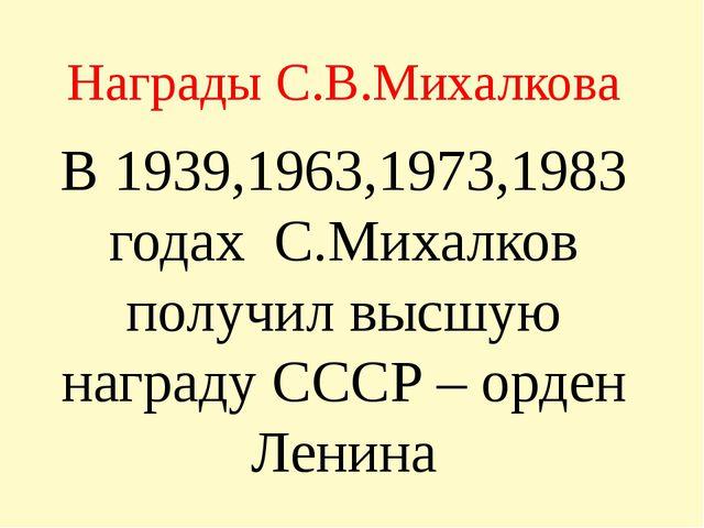 Награды С.В.Михалкова В 1939,1963,1973,1983 годах С.Михалков получил высшую н...