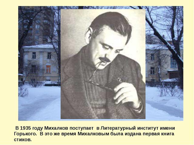 В 1935 году Михалков поступает в Литературный институт имени Горького. В это...