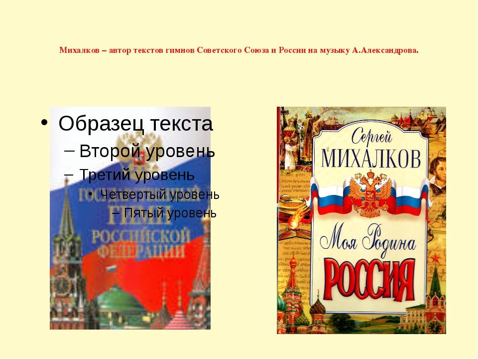 Михалков – автор текстов гимнов Советского Союза и России на музыку А.Алекса...