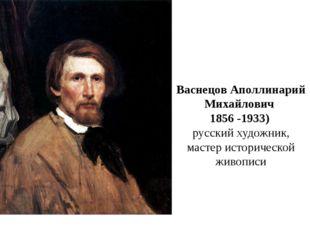 Васнецов Аполлинарий Михайлович 1856 -1933) русский художник, мастер историче