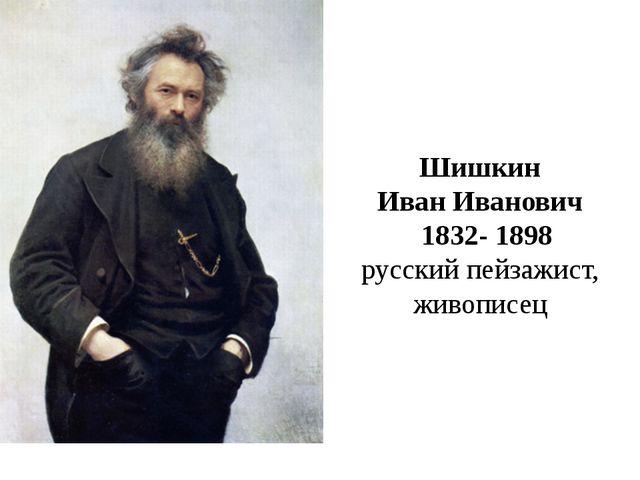 Шишкин Иван Иванович 1832- 1898 русский пейзажист, живописец