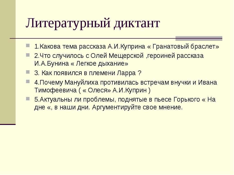 Литературный диктант 1.Какова тема рассказа А.И.Куприна « Гранатовый браслет»...