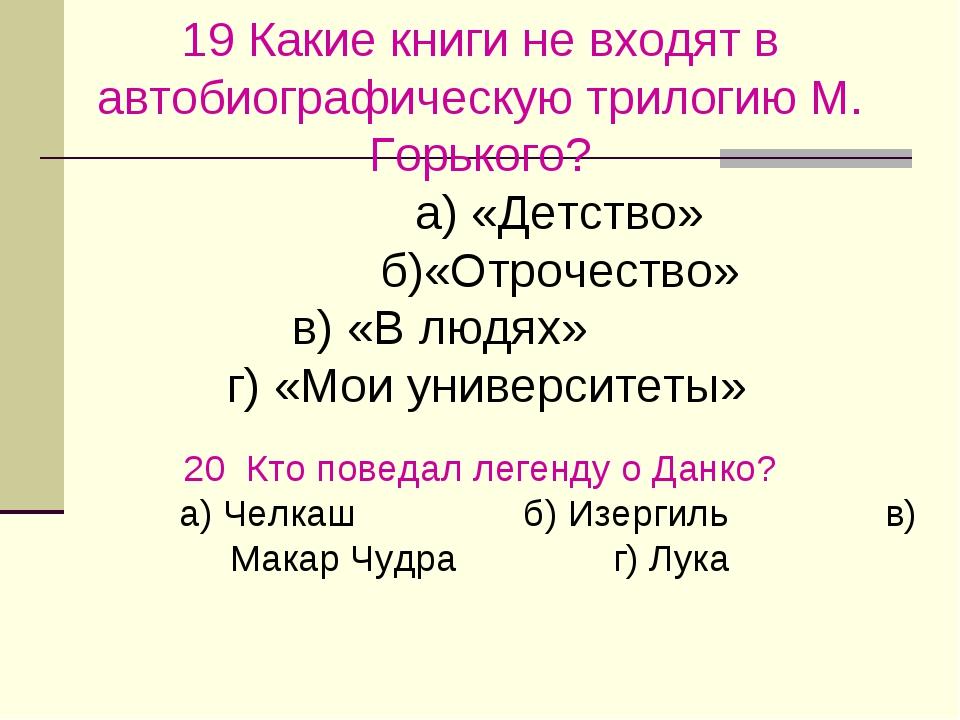 19Какие книги не входят в автобиографическую трилогию М. Горького?    ...