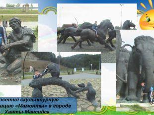 Посетил скульптурную композицию «Мамонты» в городе Ханты-Мансийск