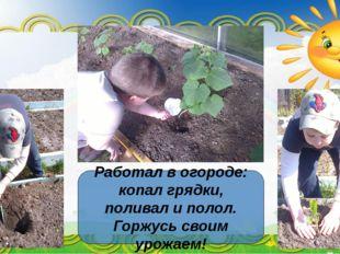 Работал в огороде: копал грядки, поливал и полол. Горжусь своим урожаем!