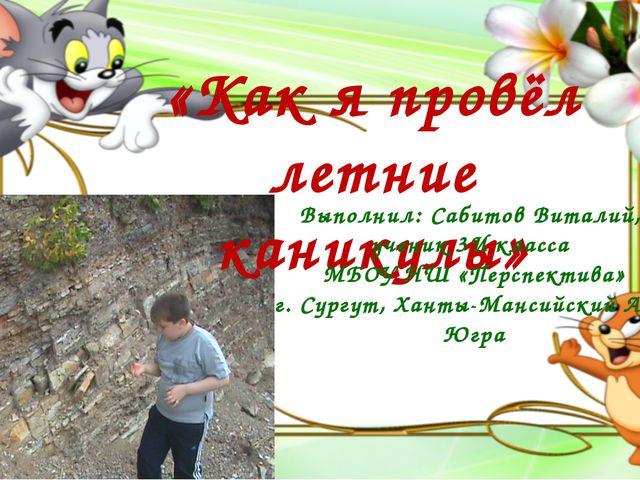«Как я провёл летние каникулы» Выполнил: Сабитов Виталий, ученик 3И класса МБ...