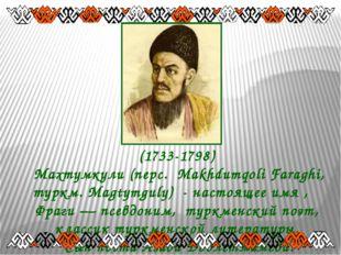 (1733-1798) Махтумкули (перс. مخدومقلی فراغی Makhdumqoli Faraghi, туркм. Mag