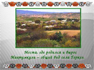 Места, где родился и вырос Махтумкули – общий вид села Геркез.