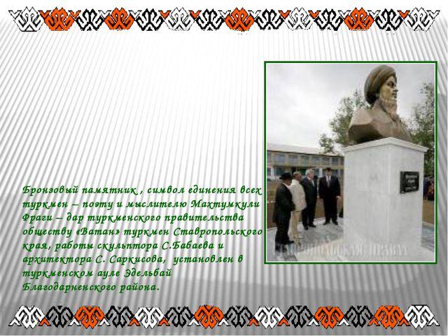 Бронзовый памятник , символ единения всех туркмен – поэту и мыслителю Махтумк...