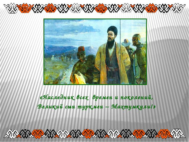 «Наследник всех времен и поколений, Великий сын туркмен – Махтумкули!»