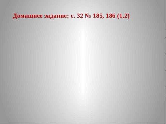 Домашнее задание: с. 32 № 185, 186 (1,2)