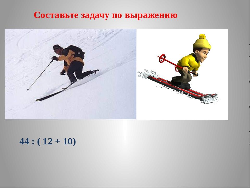 Составьте задачу по выражению 44 : ( 12 + 10)