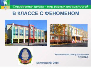 В КЛАССЕ С ФЕНОМЕНОМ Белоярский, 2015 Современная школа – мир равных возможн