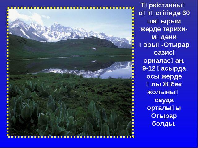 Түркістанның оңтүстігінде 60 шақырым жерде тарихи-мәдени қорық-Отырар оазисі...