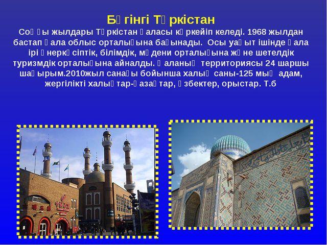 Бүгінгі Түркістан Соңғы жылдары Түркістан қаласы көркейіп келеді. 1968 жылдан...