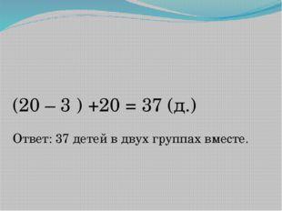 (20 – 3 ) +20 = 37 (д.) Ответ: 37 детей в двух группах вместе.