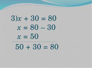 3)x + 30 = 80 х = 80 – 30 х = 50 ____________________________________________