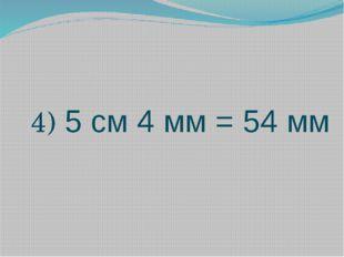 4) 5 см 4 мм = 54 мм