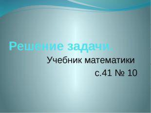 Решение задачи. Учебник математики с.41 № 10