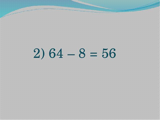 2) 64 – 8 = 56