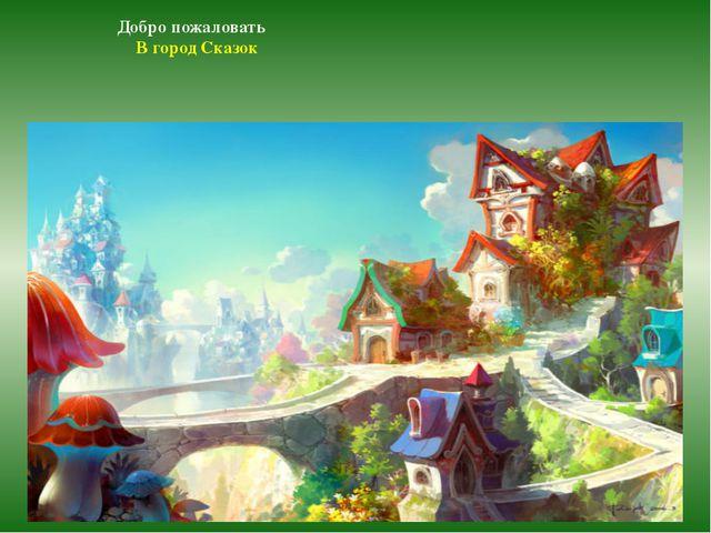 Добро пожаловать В город Сказок