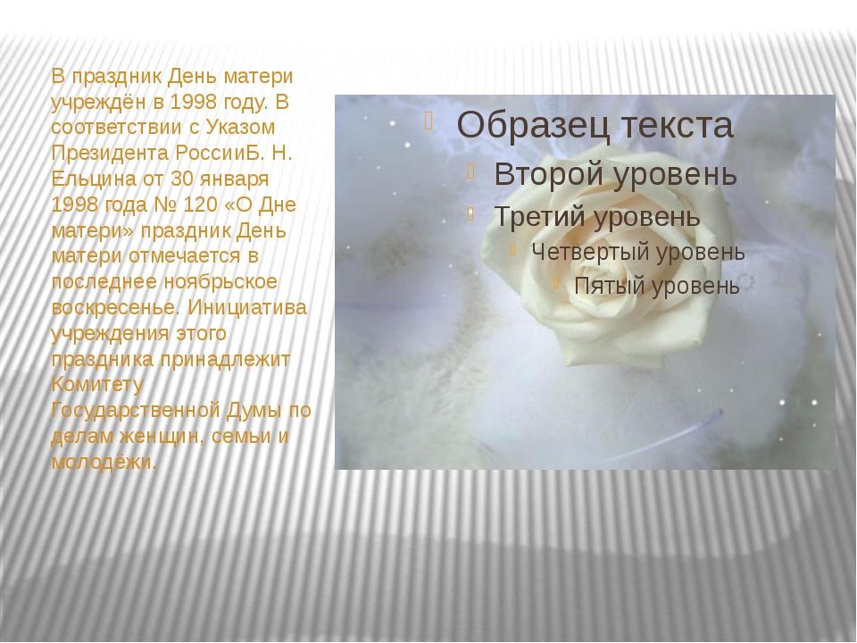 В праздник День матери учреждён в 1998 году. В соответствии с Указом Президе...
