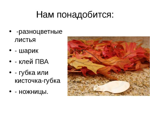 Нам понадобится: -разноцветные листья - шарик - клей ПВА - губка или кисточк...