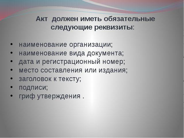Акт должен иметь обязательные следующие реквизиты: наименование организации;...