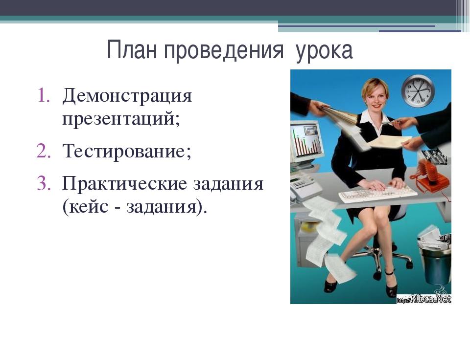 План проведения урока Демонстрация презентаций; Тестирование; Практические за...