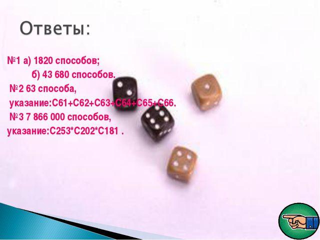 №1 а) 1820 способов; б) 43 680 способов. №2 63 способа, указание:С61+С62+С63+...