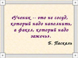 «Ученик -- это не сосуд, который надо наполнить, а факел, который надо зажеч