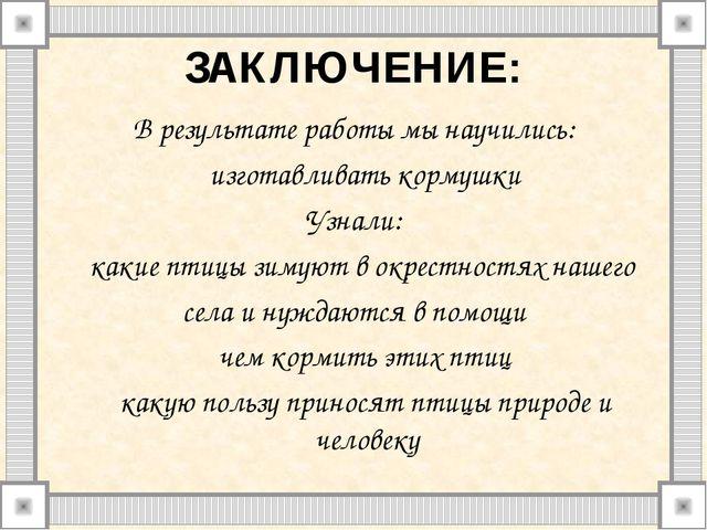 ЗАКЛЮЧЕНИЕ: В результате работы мы научились:  изготавливать кормушки Узнали...