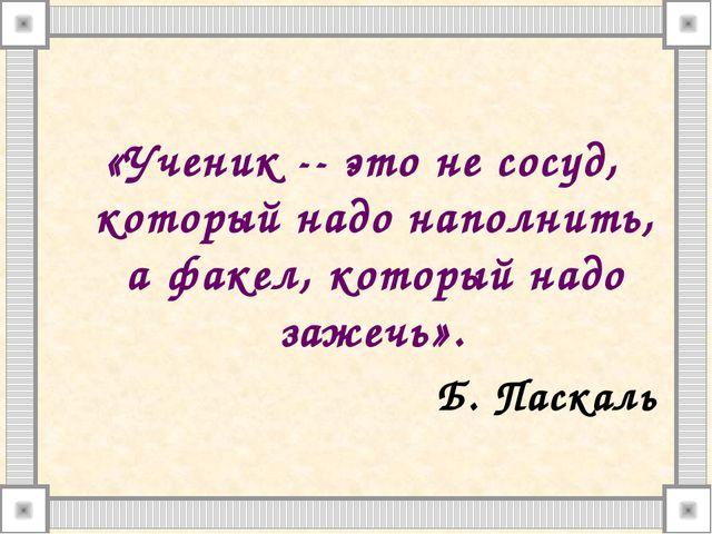 «Ученик -- это не сосуд, который надо наполнить, а факел, который надо зажеч...
