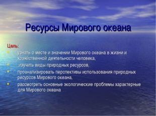 Ресурсы Мирового океана Цель: узнать о месте и значении Мирового океана в жиз