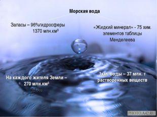 Морская вода Запасы – 96%гидросферы 1370 млн.км³ На каждого жителя Земли – 27