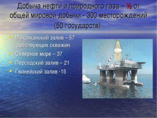 Добыча нефти и природного газа – ½ от общей мировой добычи - 300 месторождени