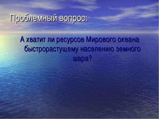 Проблемный вопрос: А хватит ли ресурсов Мирового океана быстрорастущему насел...