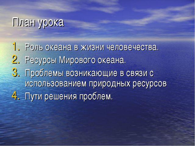 План урока Роль океана в жизни человечества. Ресурсы Мирового океана. Проблем...