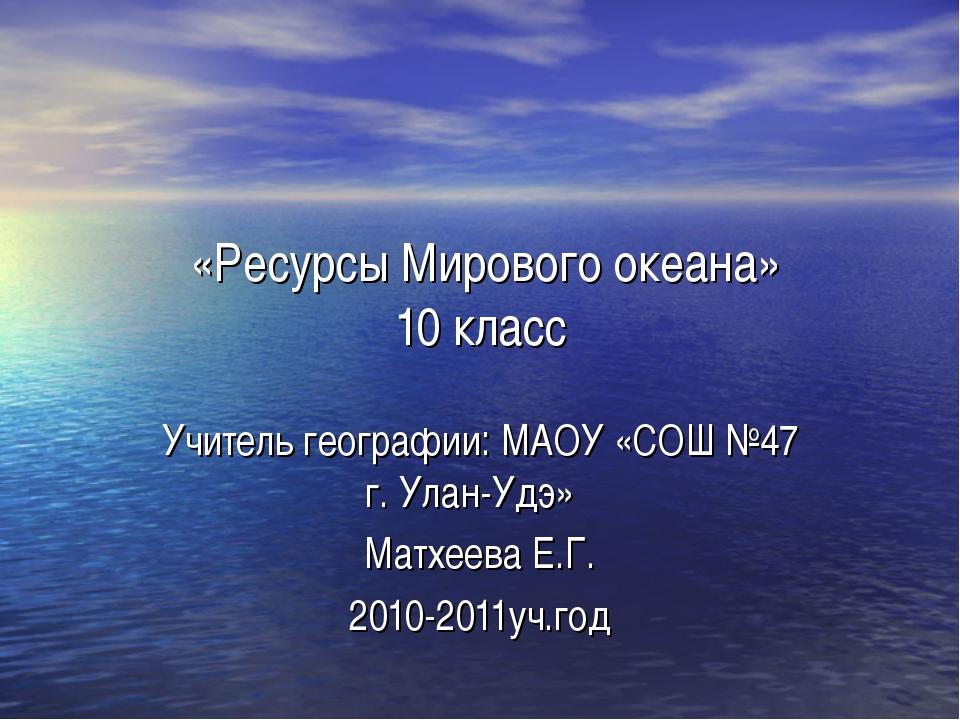 «Ресурсы Мирового океана» 10 класс Учитель географии: МАОУ «СОШ №47 г. Улан-...