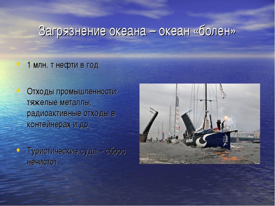 Загрязнение океана – океан «болен» 1 млн. т нефти в год Отходы промышленности...