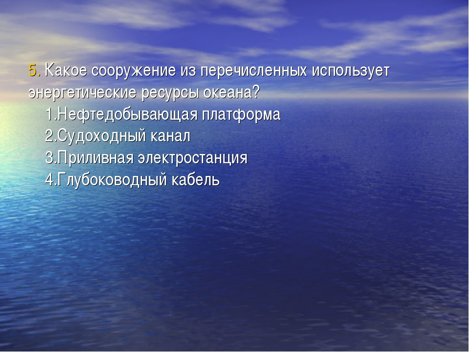 5. Какое сооружение из перечисленных использует энергетические ресурсы океана...