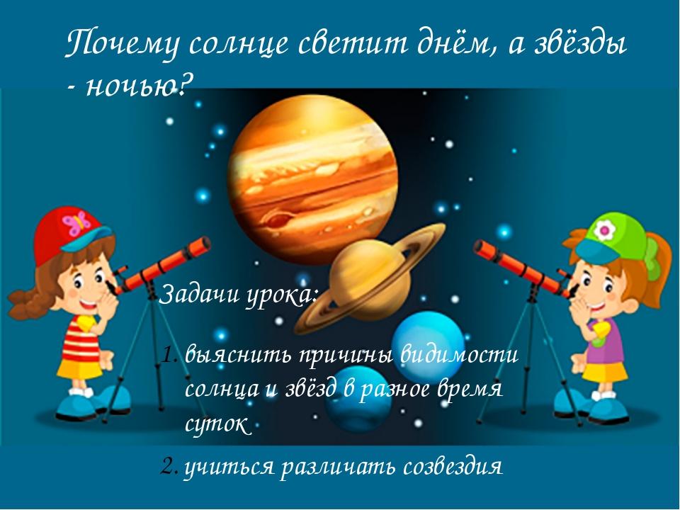 Почему солнце светит днём, а звёзды - ночью? Задачи урока: выяснить причины в...
