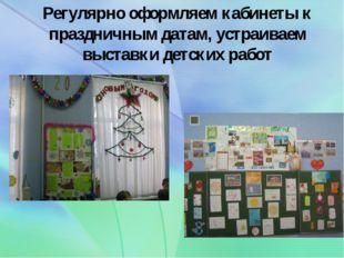 Регулярно оформляем кабинеты к праздничным датам, устраиваем выставки детских
