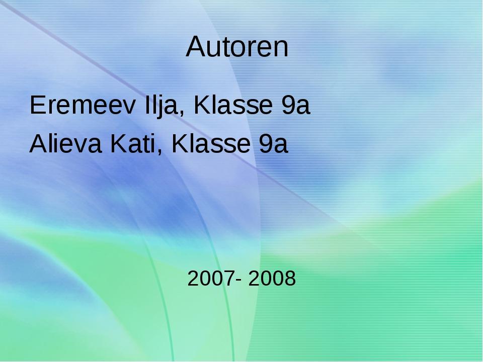 Autoren Eremeev Ilja, Klasse 9a Alieva Kati, Klasse 9a 2007- 2008