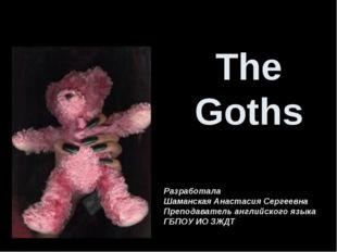The Goths Разработала Шаманская Анастасия Сергеевна Преподаватель английского