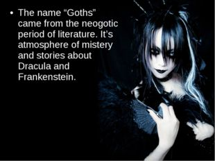 "The name ""Goths"" came from the neogotic period of literature. It's atmosphere"