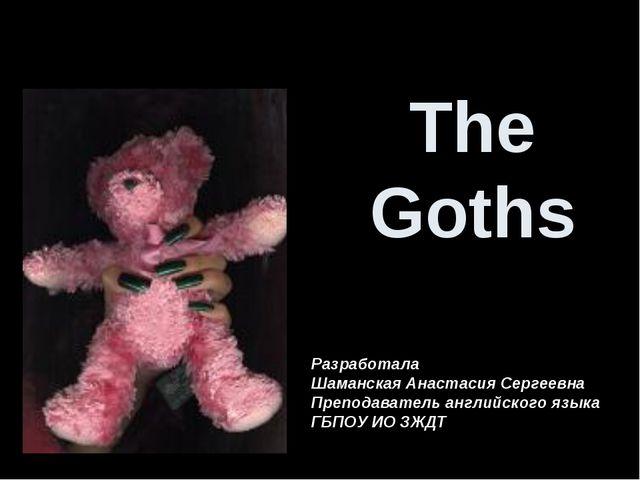 The Goths Разработала Шаманская Анастасия Сергеевна Преподаватель английского...