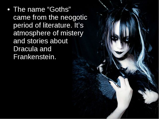 "The name ""Goths"" came from the neogotic period of literature. It's atmosphere..."